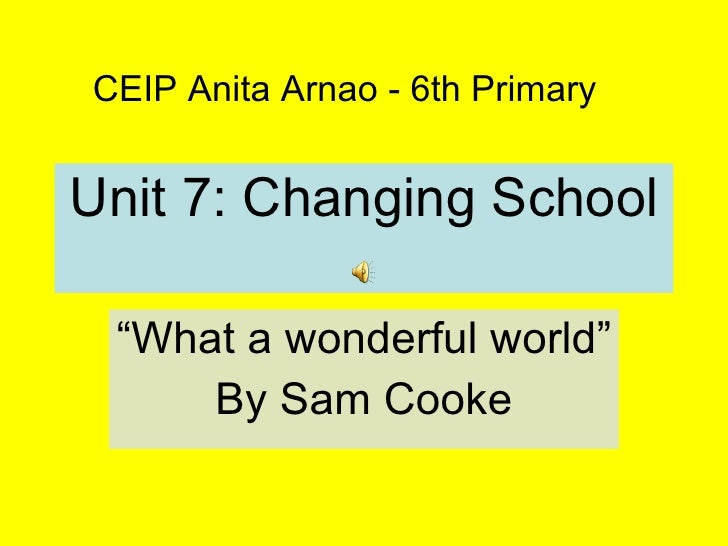 "Unit 7: Changing School "" What a wonderful world"" By Sam Cooke CEIP Anita Arnao - 6th Primary"