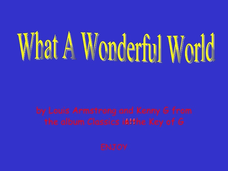 by Louis Armstrong and Kenny G from the album Classics in the Key of G ENJOY What A Wonderful World