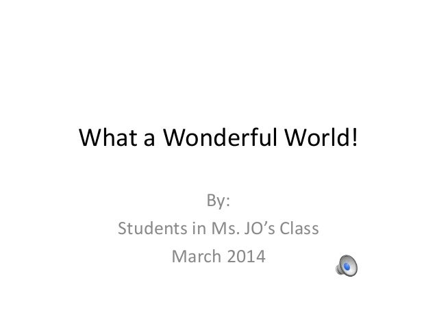 What a Wonderful World! By: Students in Ms. JO's Class March 2014