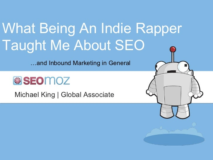 What Being An Indie Rapper Taught Me About SEO … and Inbound Marketing in General Michael King | Global Associate