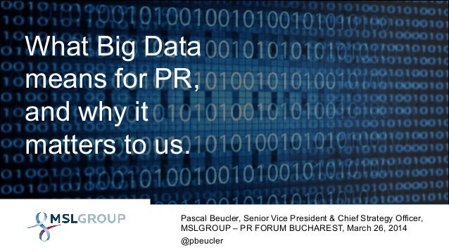 What Big Data means for PR, and why it matters to us. Pascal Beucler, Senior Vice President & Chief Strategy Officer, MSLG...