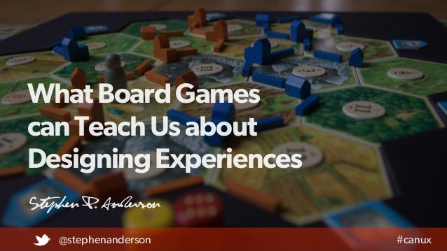 WhatBoardGames canTeachUsabout DesigningExperiences Stephen P. Anderson @stephenanderson #canux t