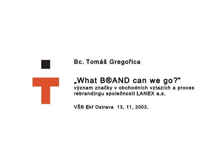 """Bc.   Tomáš Gregořica  """" What B ® AND can we go ? """" význam značky v obchodních vztazích a proces rebrandingu společnosti L..."""