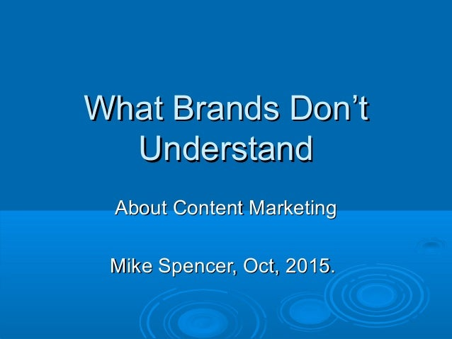 What Brands Don'tWhat Brands Don't UnderstandUnderstand About Content MarketingAbout Content Marketing Mike Spencer, Oct, ...