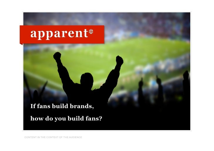 If fans build brands,     how do you build fans?  CONTENT IN THE CONTEXT OF THE AUDIENCE