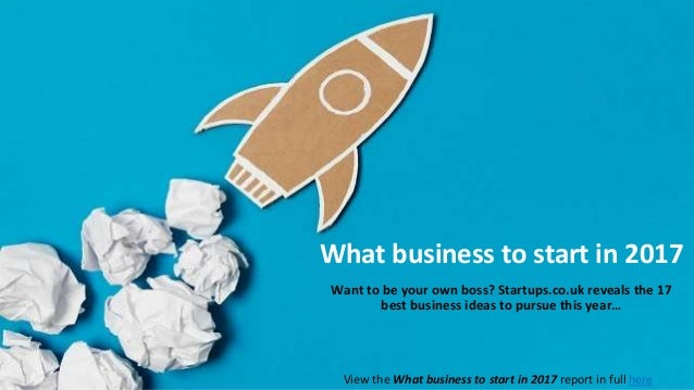 What business to start in 2017 Want to be your own boss? Startups.co.uk reveals the 17 best business ideas to pursue this ...