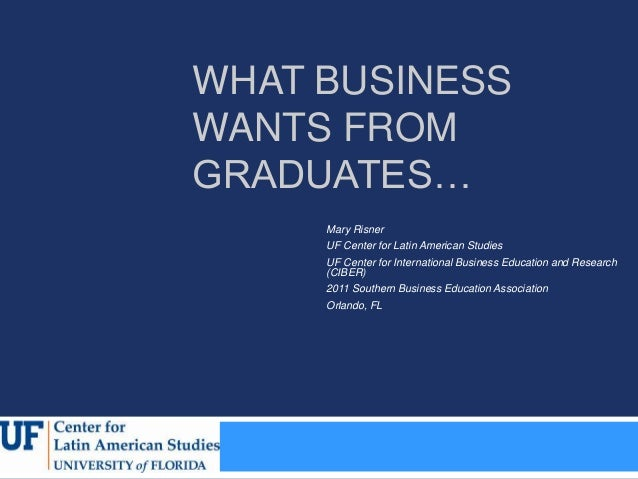 WHAT BUSINESSWANTS FROMGRADUATES…     Mary Risner     UF Center for Latin American Studies     UF Center for International...