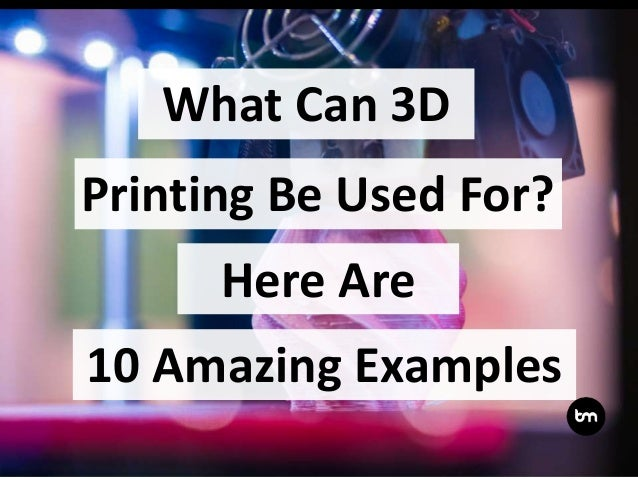 What Can 3D Here Are 10 Amazing Examples Printing Be Used For?