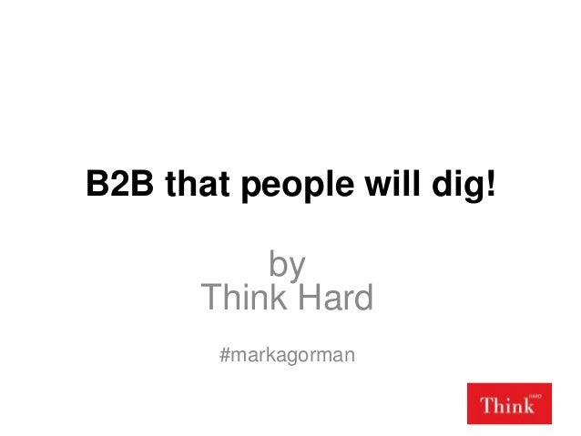 B2B that people will dig! by Think Hard #markagorman