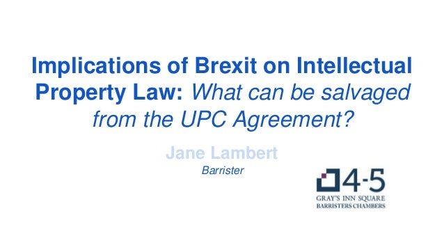 Implications of Brexit on Intellectual Property Law: What can be salvaged from the UPC Agreement? Jane Lambert Barrister