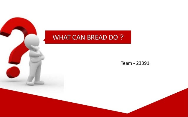 WHAT CAN BREAD DO?                Team - 23391