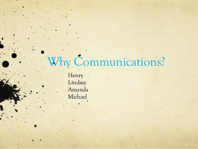 Why Communications? Henry Lindsey Amanda Michael