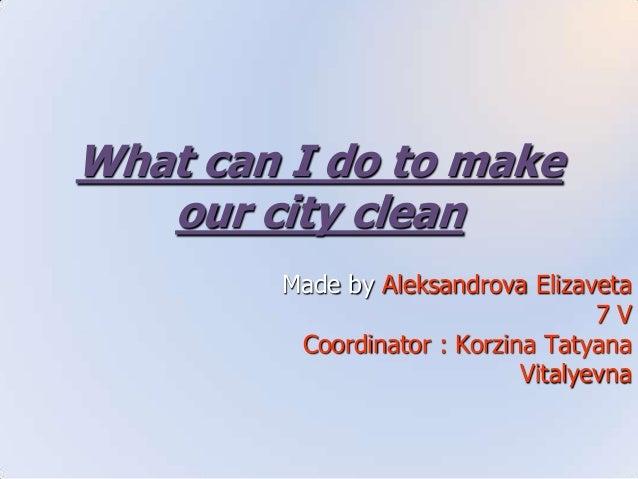 What can I do to make our city clean Made by Aleksandrova Elizaveta 7 V Coordinator : Korzina Tatyana Vitalyevna