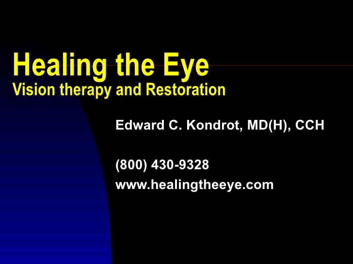Healing the Eye Vision therapy and Restoration Edward C. Kondrot, MD(H), CCH (800) 430-9328 www.healingtheeye.com