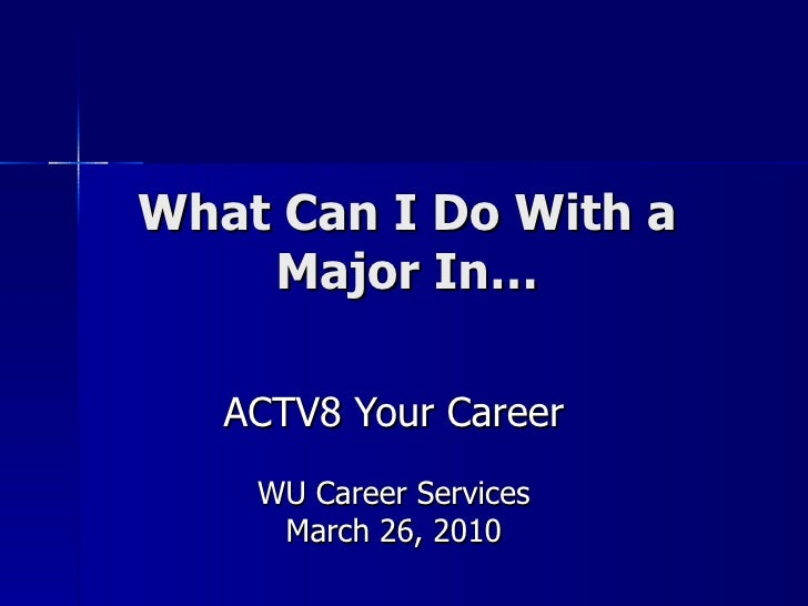 What Can I Do With a Major In… ACTV8 Your Career WU Career Services March 26, 2010