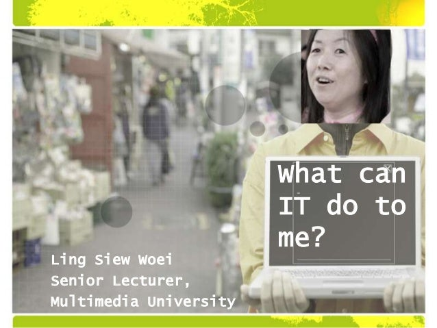 What can IT do to me? Ling Siew Woei Senior Lecturer, Multimedia University