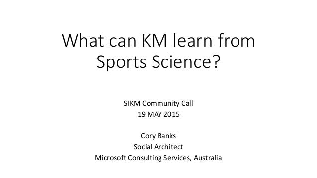 What can KM learn from Sports Science? SIKM Community Call 19 MAY 2015 Cory Banks Social Architect Microsoft Consulting Se...