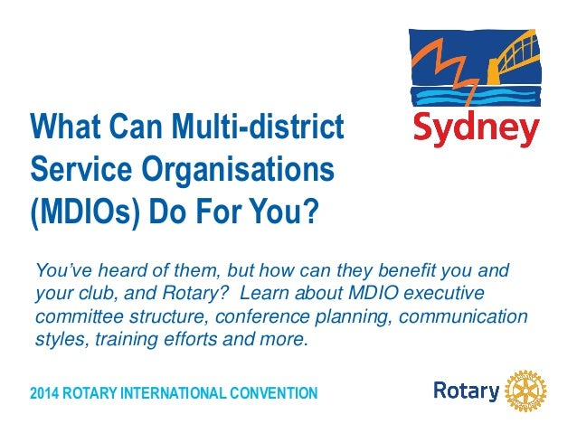 2014 ROTARY INTERNATIONAL CONVENTION What Can Multi-district Service Organisations (MDIOs) Do For You? You've heard of the...