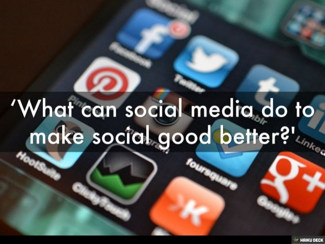 'WHAT CAN SOCIAL MEDIA DO TO MAKE SOCIAL GOOD BETTER?