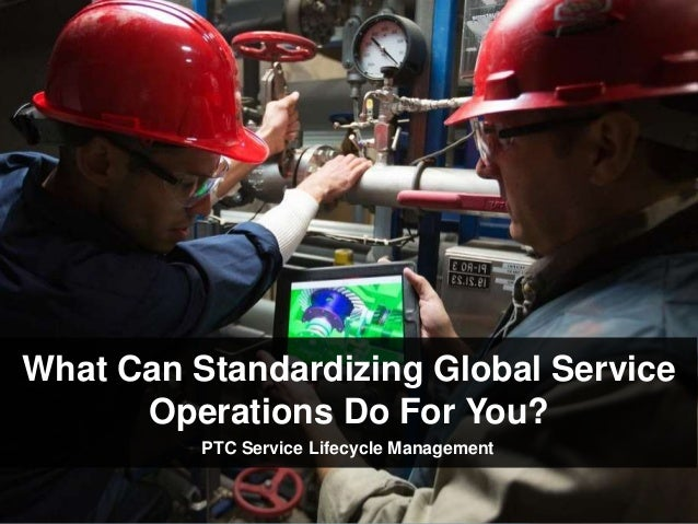 What Can Standardizing Global Service Operations Do For You? PTC Service Lifecycle Management