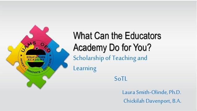 What Can the Educators Academy Do for You? Laura Smith-Olinde,Ph.D. ChickilahDavenport, B.A. Scholarship ofTeachingand Lea...