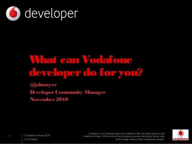 1 © Vodafone Group 2010 v1.0 October What can Vodafone developerdo foryou? @johnwyer DeveloperCommunity Manager November20...