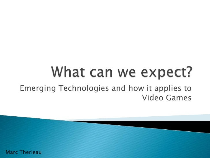 Emerging Technologies and how it applies to                                  Video GamesMarc Therieau
