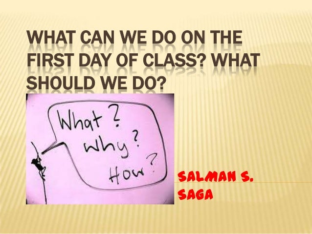 WHAT CAN WE DO ON THE FIRST DAY OF CLASS? WHAT SHOULD WE DO?  SALMAN S. SAGA
