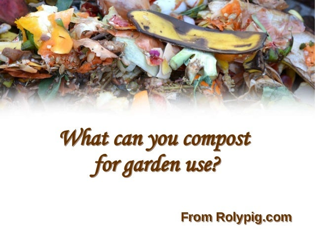 What can you compost for garden use? What can you compost for garden use? From Rolypig.comFrom Rolypig.com