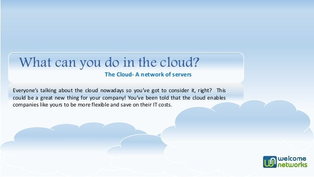 What can you do in the cloud? The Cloud- A network of servers Everyone's talking about the cloud nowadays so you've got to...