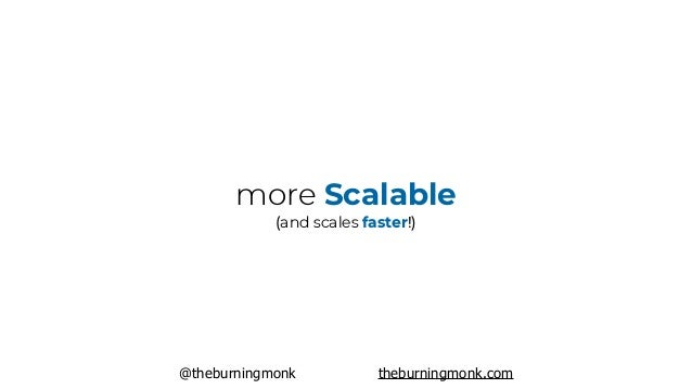 @theburningmonk theburningmonk.com more Scalable (and scales faster!)