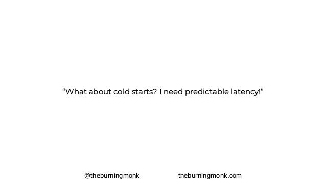 @theburningmonk theburningmonk.com first, try to optimize cold start duration so they're within acceptable latency range
