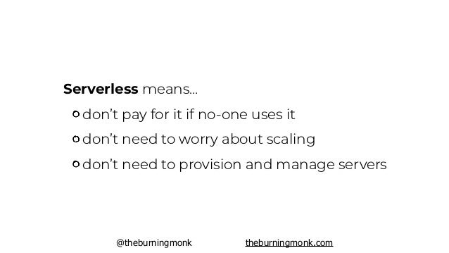 @theburningmonk theburningmonk.com Serverless means… don't pay for it if no-one uses it don't need to worry about scaling ...