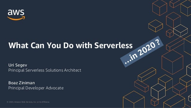 © 2020, Amazon Web Services, Inc. or its Affiliates. Uri Segev Principal Serverless Solutions Architect Boaz Ziniman Princ...