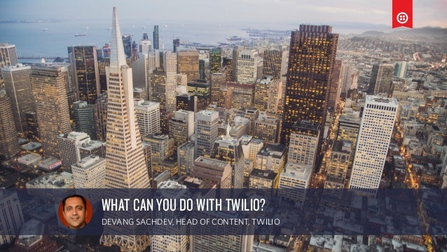 a WHAT CAN YOU DO WITH TWILIO? DEVANG SACHDEV, HEAD OF CONTENT, TWILIO