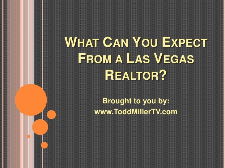 WHAT CAN YOU EXPECT FROM A LAS VEGAS     REALTOR?    Brought to you by:   www.ToddMillerTV.com
