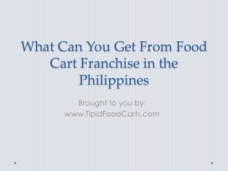 What Can You Get From Food   Cart Franchise in the        Philippines        Brought to you by:      www.TipidFoodCarts.com
