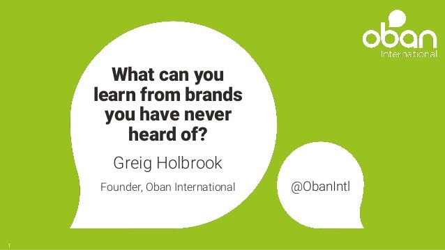 What can you learn from brands you have never heard of? Greig Holbrook Founder, Oban International @ObanIntl 1