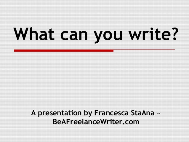 What can you write?  A presentation by Francesca StaAna ~        BeAFreelanceWriter.com