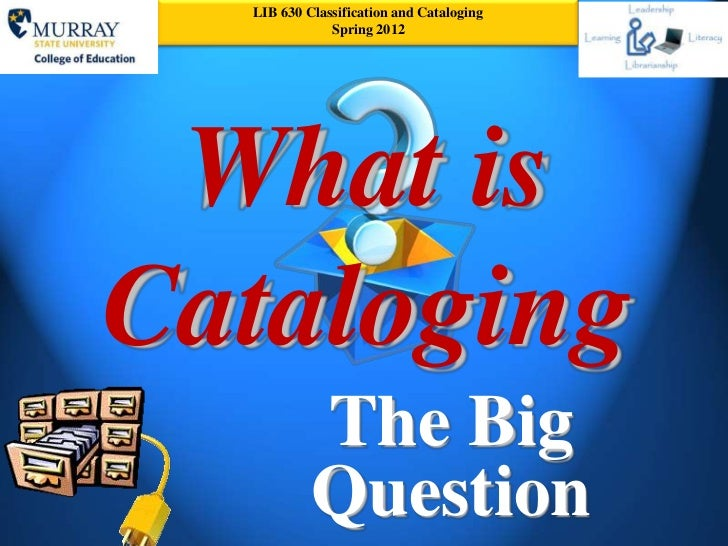 LIB 630 Classification and Cataloging              Spring 2012 What isCataloging           The Big           Question