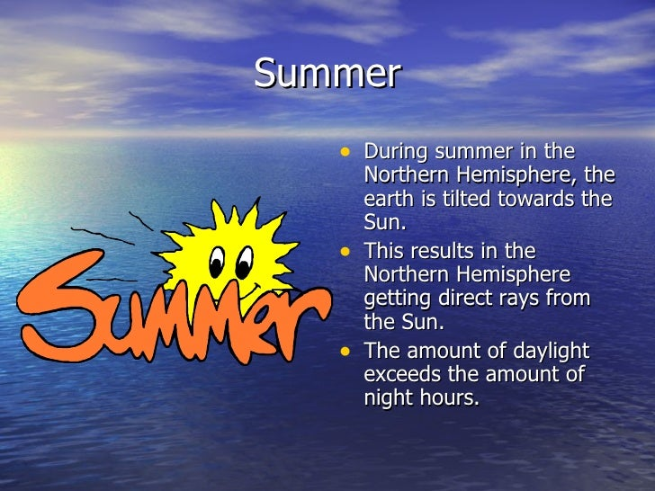 Summer   • During summer in the       Northern Hemisphere, the       earth is tilted towards the       Sun.   •   This res...