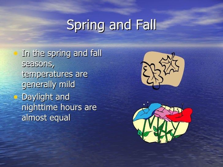 Spring and Fall• In the spring and fall    seasons,    temperatures are    generally mild•   Daylight and    nighttime hou...