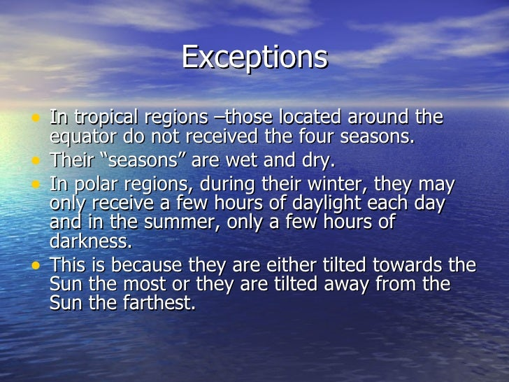 """Exceptions• In tropical regions –those located around the    equator do not received the four seasons.•   Their """"seasons"""" ..."""