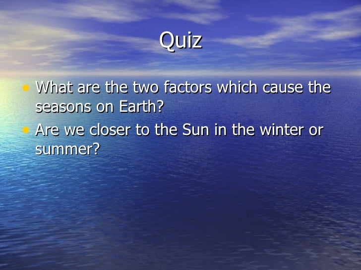 Quiz• What are the two factors which cause the  seasons on Earth?• Are we closer to the Sun in the winter or  summer?