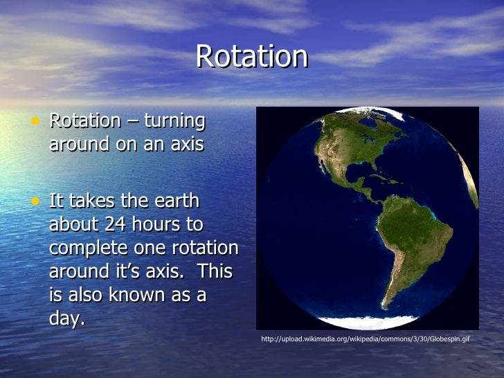 Rotation• Rotation – turning  around on an axis• It takes the earth  about 24 hours to  complete one rotation  around it's...