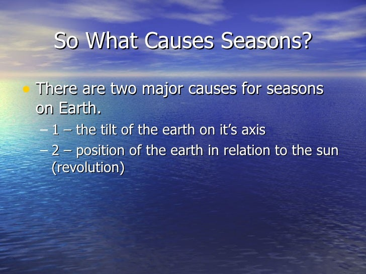 So What Causes Seasons?• There are two major causes for seasons on Earth.  – 1 – the tilt of the earth on it's axis  – 2 –...