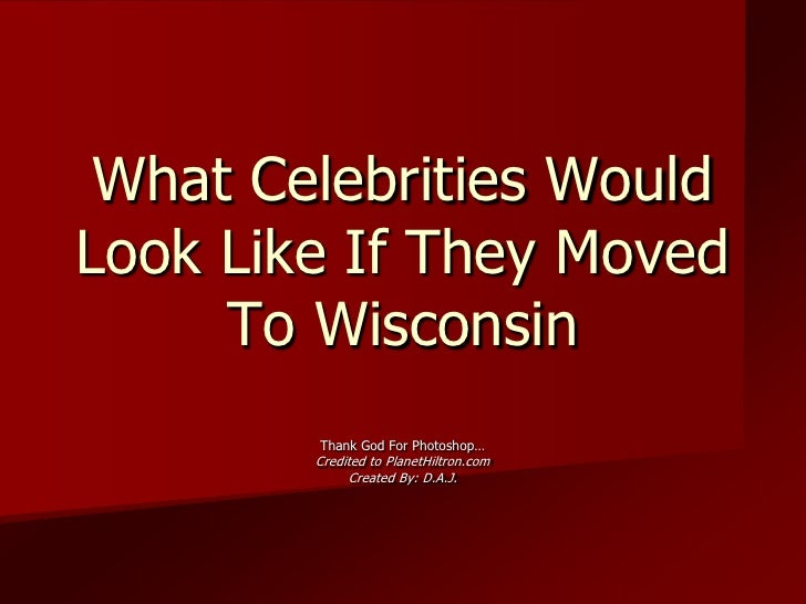 What Celebrities Would Look Like If They Moved To Wisconsin<br />Thank God For Photoshop…<br />Credited to PlanetHiltron.c...
