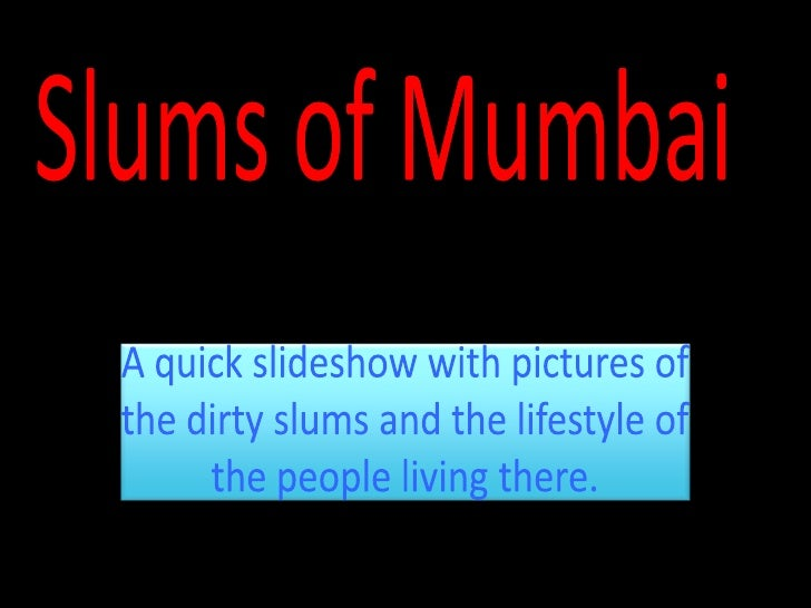 Slums of Mumbai<br />A quick slideshow with pictures of the dirty slums and the lifestyle of the people living there.<br />