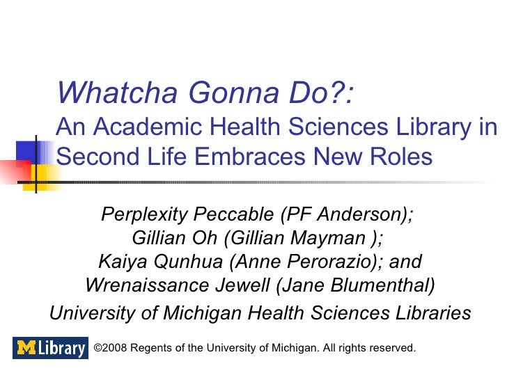 Whatcha Gonna Do?:   An Academic Health Sciences Library in Second Life Embraces New Roles Perplexity Peccable (PF Anderso...