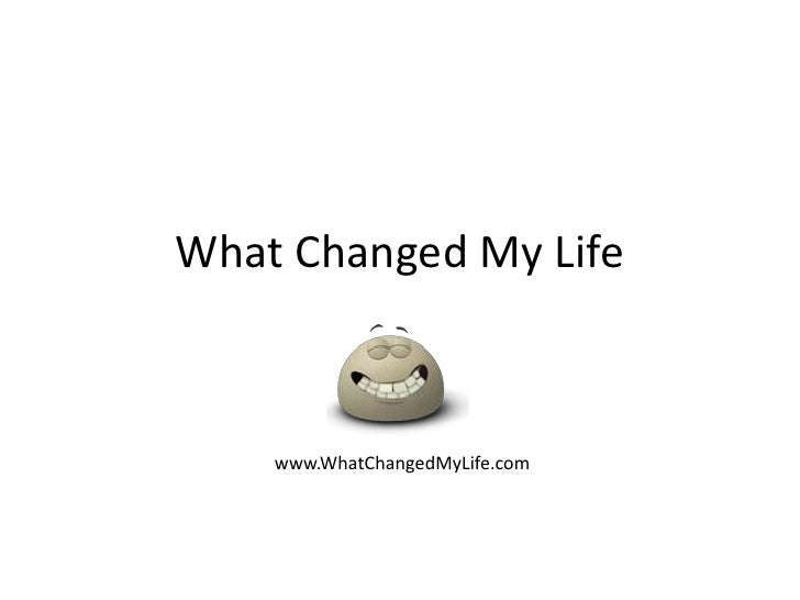 What Changed My Life<br />www.WhatChangedMyLife.com<br />